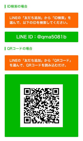 ID検索の場合 LINEの「友だち追加」から「ID検索」を 選んで、以下のIDを検索してください。 LINE ID:@qma5081b QRコードの場合 LINEの「友だち追加」から「QRコード」 を選んで、QRコードを読み込むだけ。