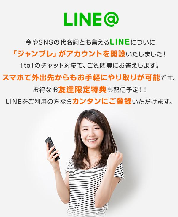 LINE@ 今やSNSの代名詞とも言えるLINEについに「ジャンブレ」がアカウントを開設いたしました!1to1のチャット対応で、ご質問等にお答えします。スマホで外出先からもお手軽にやり取りが可能です。お得なお友達限定特典も配信予定!!LINEをご利用の方ならカンタンにご登録いただけます。